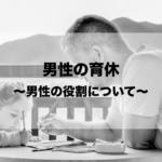 男性の育休〜男性の役割について〜