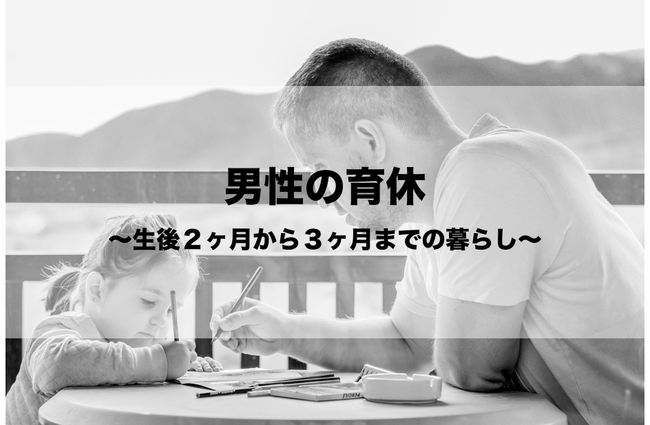 男性の育児休業〜生後2ヶ月から3ヶ月までの暮らし〜