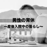男性の育児休業〜産後入院中の暮らし〜