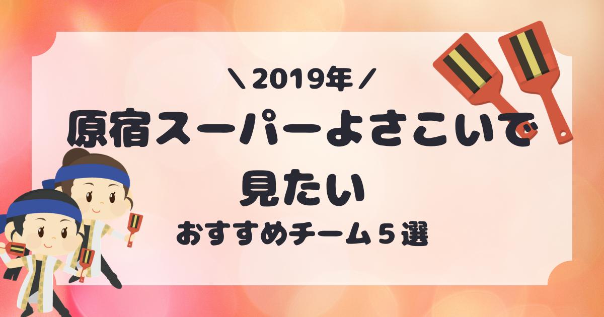 2019年原宿スーパーよさこいを見に行くなら!オススメチーム5選